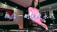 微信一删便是永远 DJ酱爆鱿鱼版 DJ美女打碟现场视频